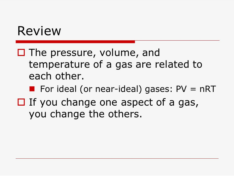 Review The pressure, volume, and temperature of a gas are related to each other. For ideal (or near-ideal) gases: PV = nRT.