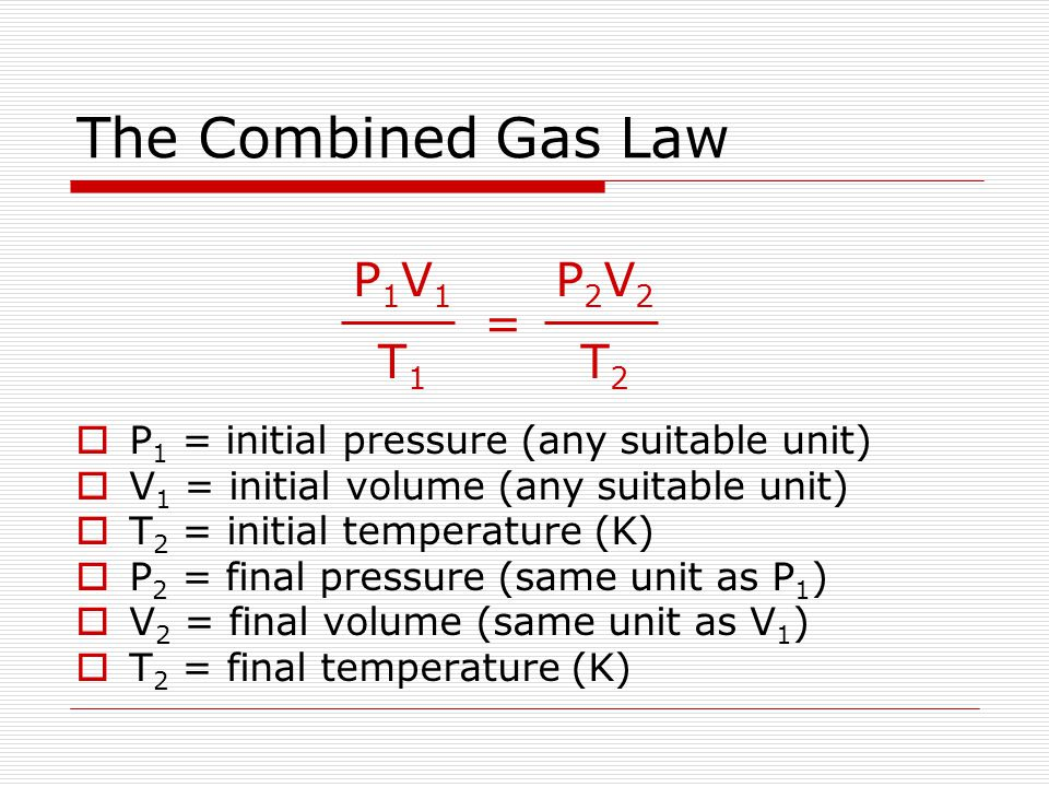 The Combined Gas Law P1V1 T1 = P2V2 T2