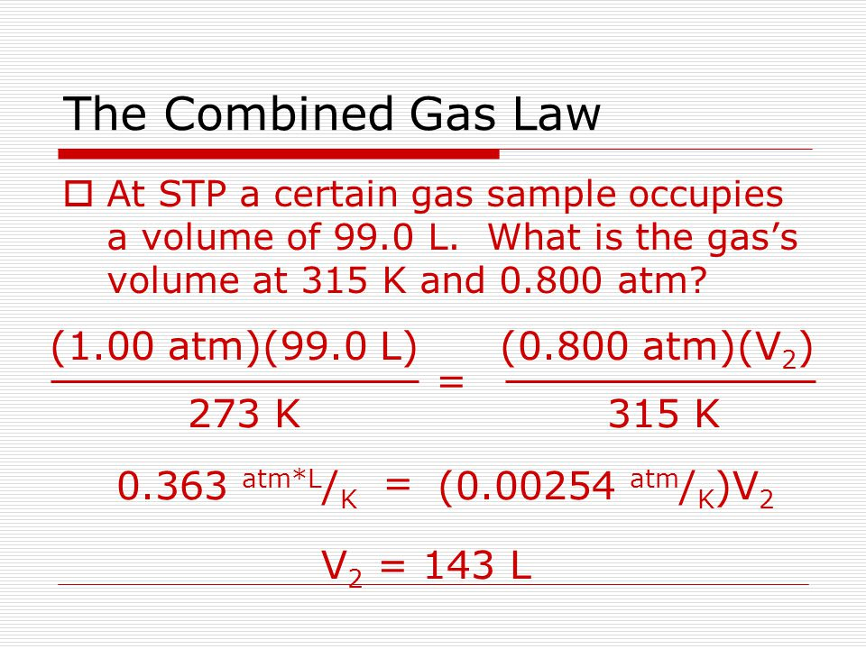 The Combined Gas Law (1.00 atm)(99.0 L) 273 K = (0.800 atm)(V2) 315 K