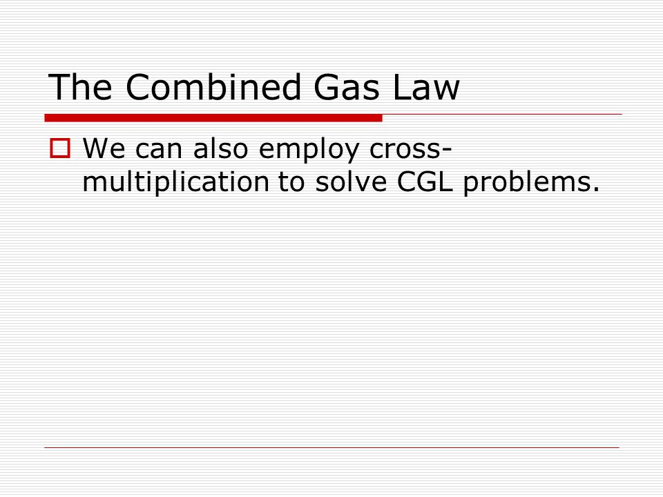 The Combined Gas Law We can also employ cross-multiplication to solve CGL problems.
