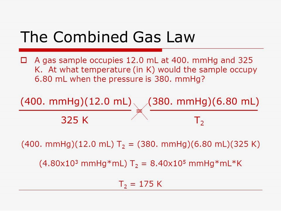 The Combined Gas Law (400. mmHg)(12.0 mL) 325 K = (380. mmHg)(6.80 mL)