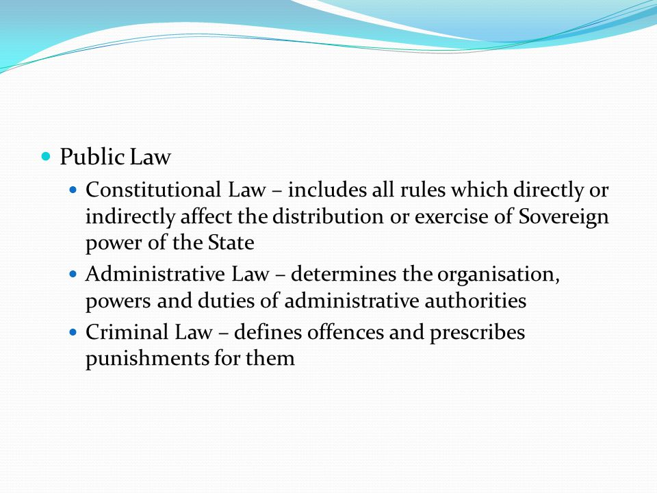 Public Law Constitutional Law – includes all rules which directly or indirectly affect the distribution or exercise of Sovereign power of the State.