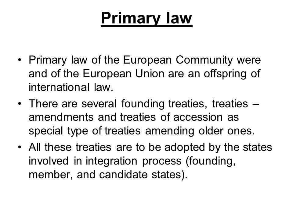 Primary law Primary law of the European Community were and of the European Union are an offspring of international law.