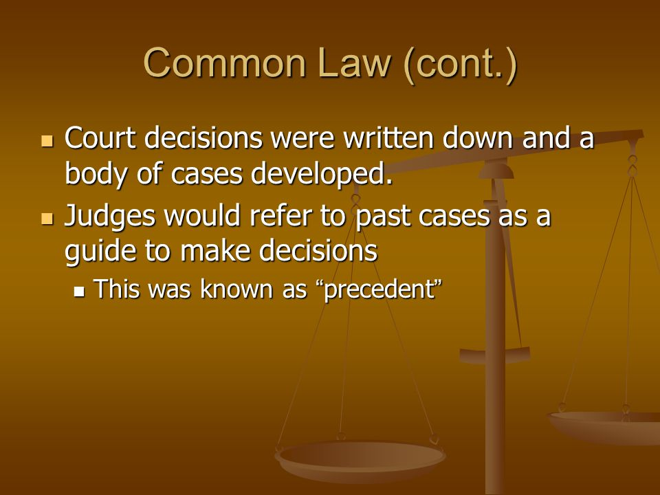 Common Law (cont.) Court decisions were written down and a body of cases developed. Judges would refer to past cases as a guide to make decisions.