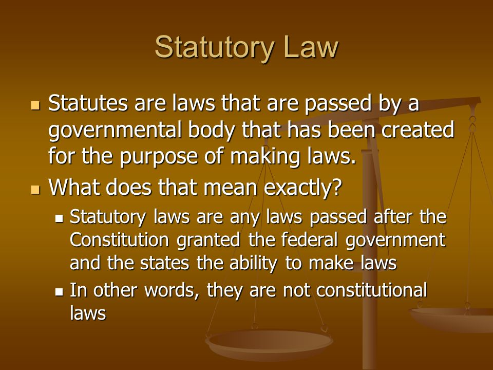 Statutory Law Statutes are laws that are passed by a governmental body that has been created for the purpose of making laws.