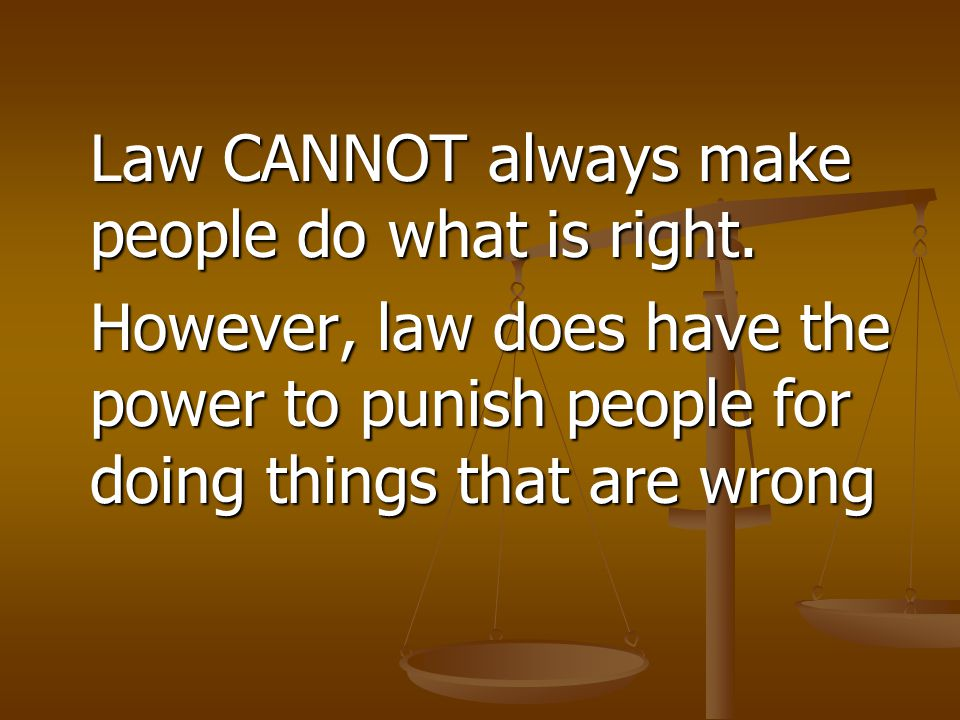 Law CANNOT always make people do what is right