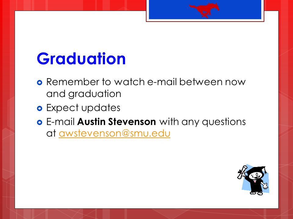 Graduation Remember to watch e-mail between now and graduation
