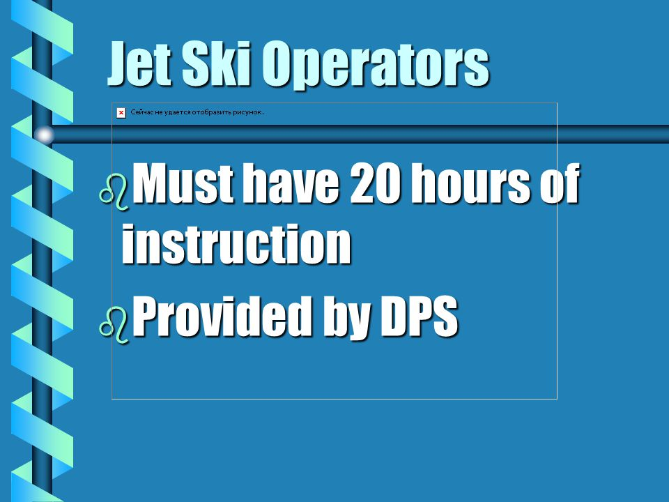 Jet Ski Operators Must have 20 hours of instruction Provided by DPS