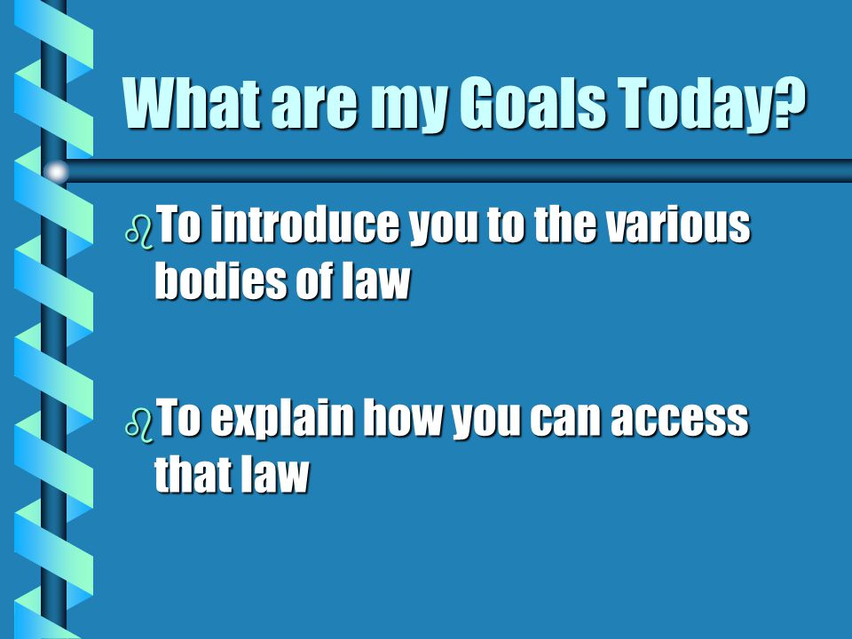 What are my Goals Today To introduce you to the various bodies of law