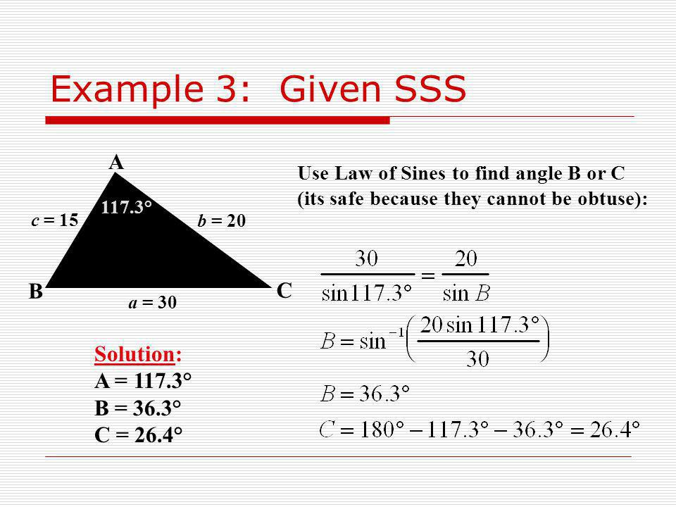 Example 3: Given SSS A B C Solution: A = 117.3° B = 36.3° C = 26.4°