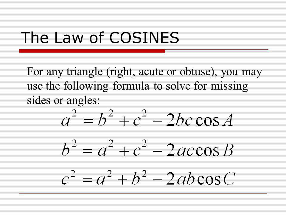 The Law of COSINES For any triangle (right, acute or obtuse), you may use the following formula to solve for missing sides or angles: