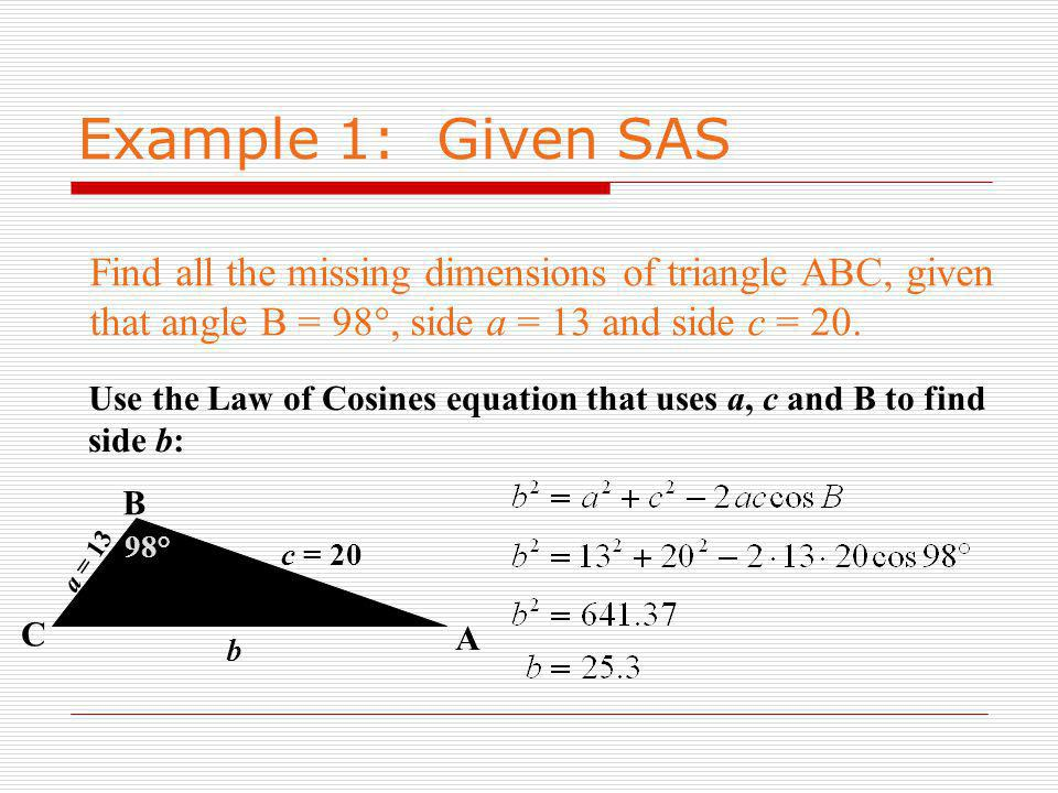 Example 1: Given SAS Find all the missing dimensions of triangle ABC, given that angle B = 98°, side a = 13 and side c = 20.