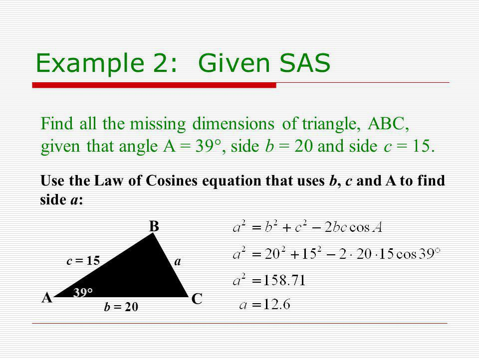 Example 2: Given SAS Find all the missing dimensions of triangle, ABC, given that angle A = 39°, side b = 20 and side c = 15.