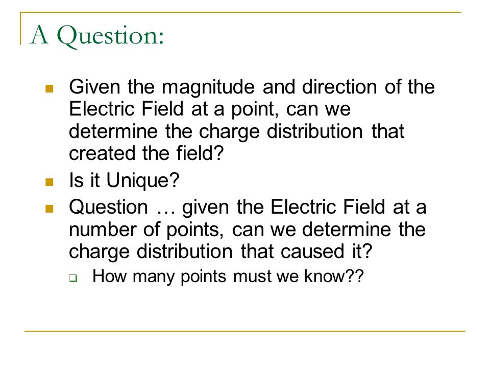 A Question: Given the magnitude and direction of the Electric Field at a point, can we determine the charge distribution that created the field