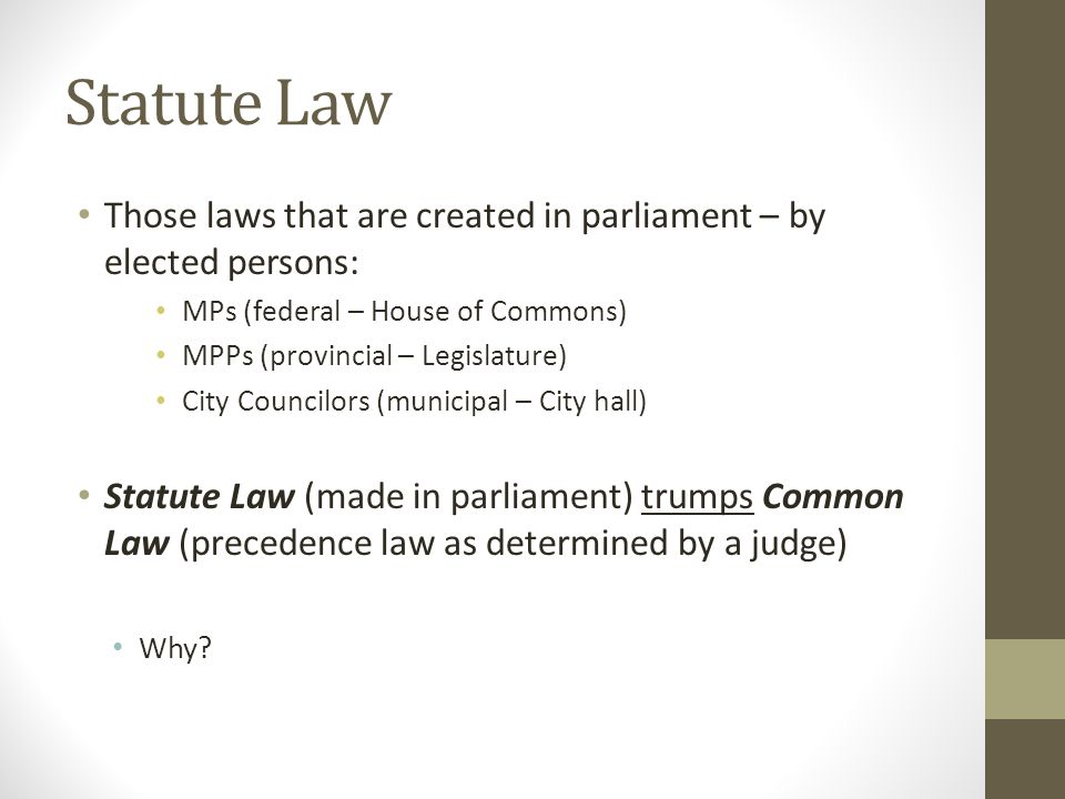 Statute Law Those laws that are created in parliament – by elected persons: MPs (federal – House of Commons)