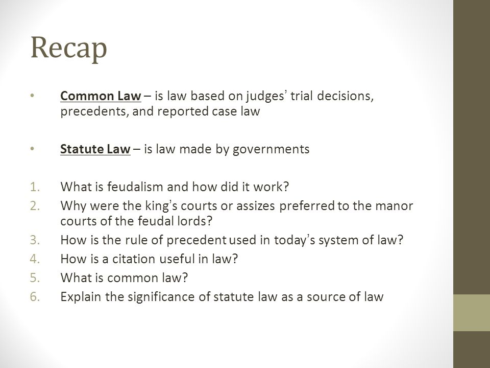 Recap Common Law – is law based on judges' trial decisions, precedents, and reported case law. Statute Law – is law made by governments.