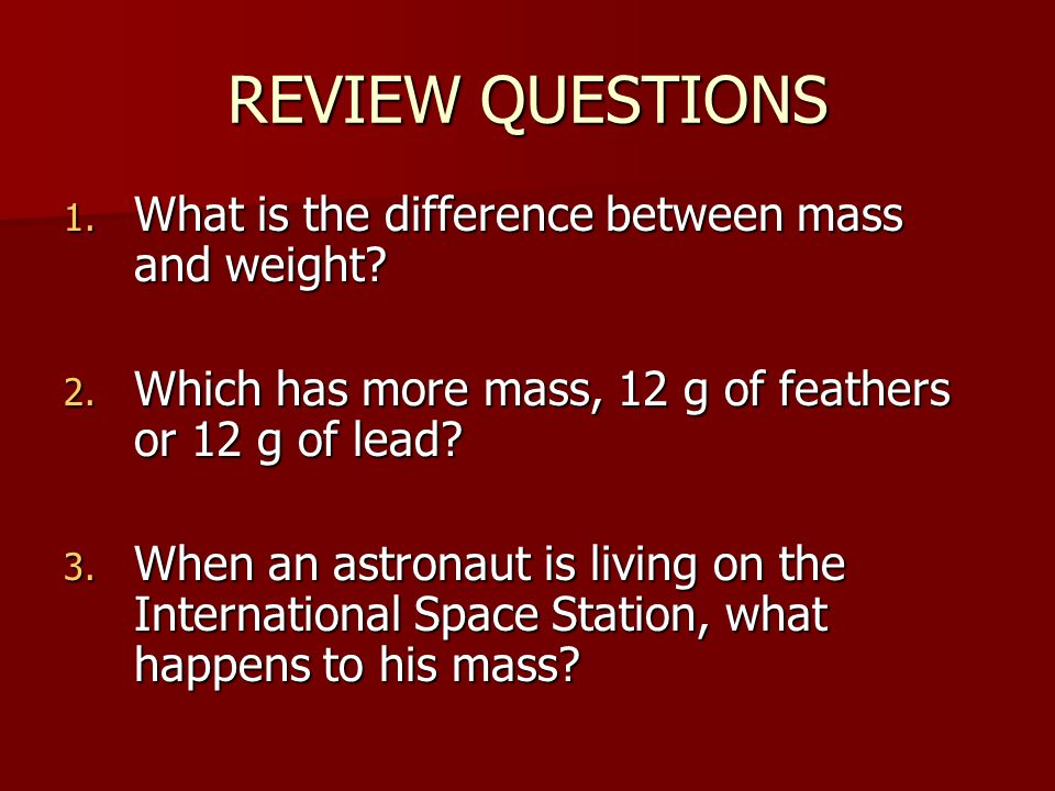 REVIEW QUESTIONS What is the difference between mass and weight