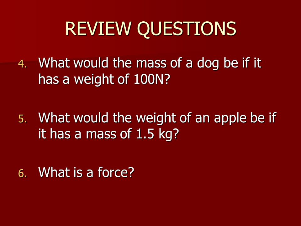 REVIEW QUESTIONS What would the mass of a dog be if it has a weight of 100N What would the weight of an apple be if it has a mass of 1.5 kg
