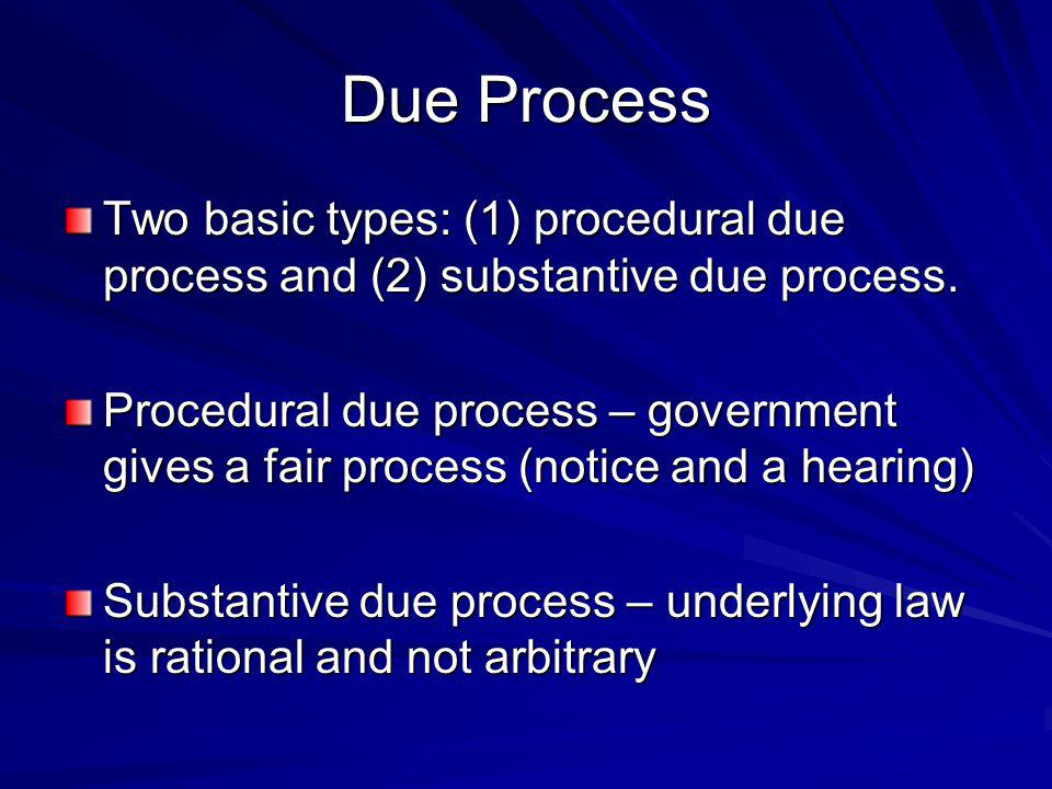Due Process Two basic types: (1) procedural due process and (2) substantive due process.