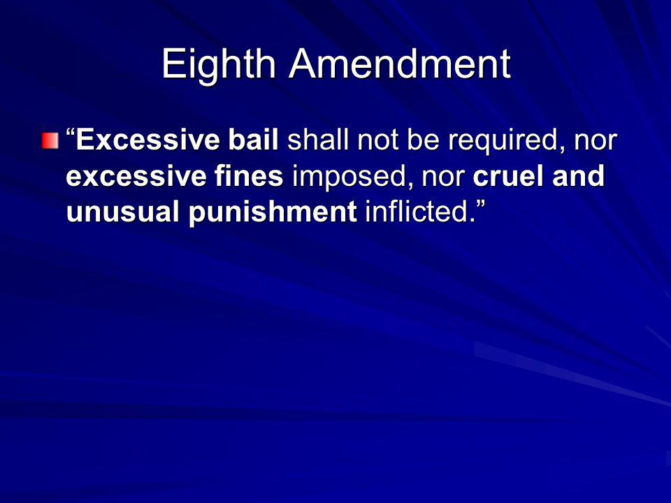 Eighth Amendment Excessive bail shall not be required, nor excessive fines imposed, nor cruel and unusual punishment inflicted.