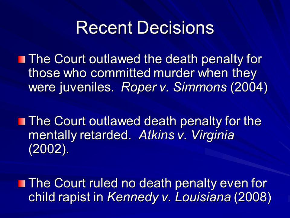 Recent Decisions The Court outlawed the death penalty for those who committed murder when they were juveniles. Roper v. Simmons (2004)