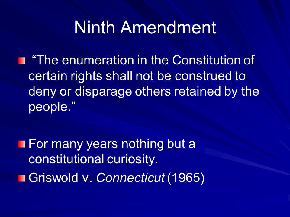 Ninth Amendment The enumeration in the Constitution of certain rights shall not be construed to deny or disparage others retained by the people.