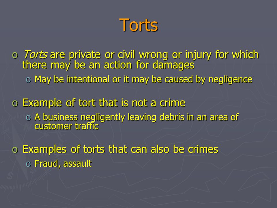 Torts Torts are private or civil wrong or injury for which there may be an action for damages. May be intentional or it may be caused by negligence.