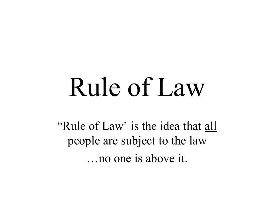 Rule of Law' is the idea that all people are subject to the law