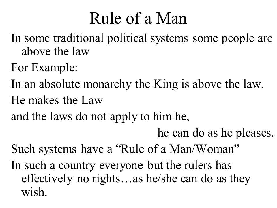 Rule of a Man In some traditional political systems some people are above the law. For Example: In an absolute monarchy the King is above the law.