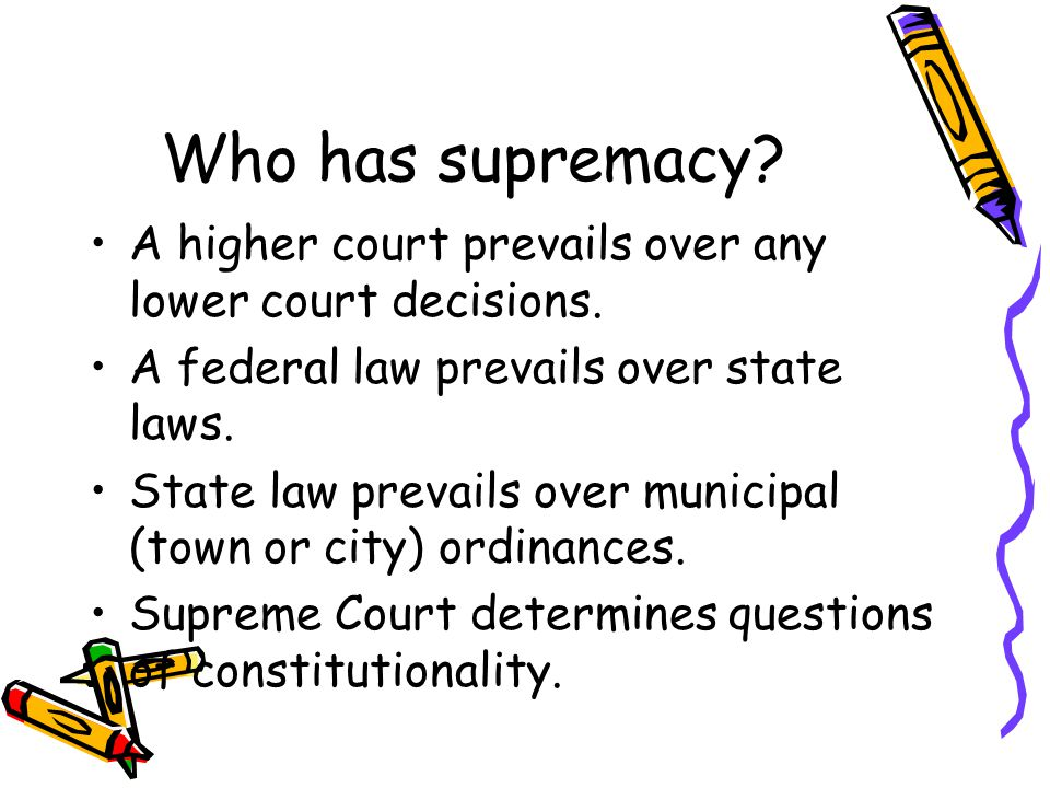 Who has supremacy A higher court prevails over any lower court decisions. A federal law prevails over state laws.