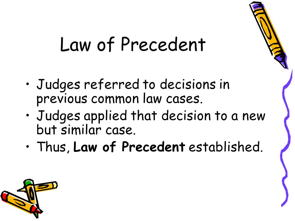 Law of Precedent Judges referred to decisions in previous common law cases. Judges applied that decision to a new but similar case.