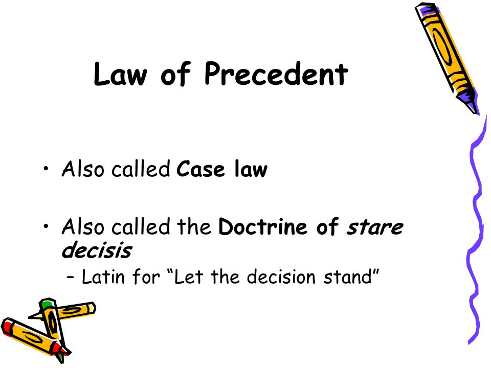 Law of Precedent Also called Case law