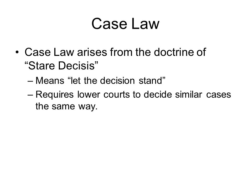 Case Law Case Law arises from the doctrine of Stare Decisis