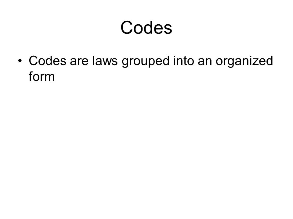 Codes Codes are laws grouped into an organized form