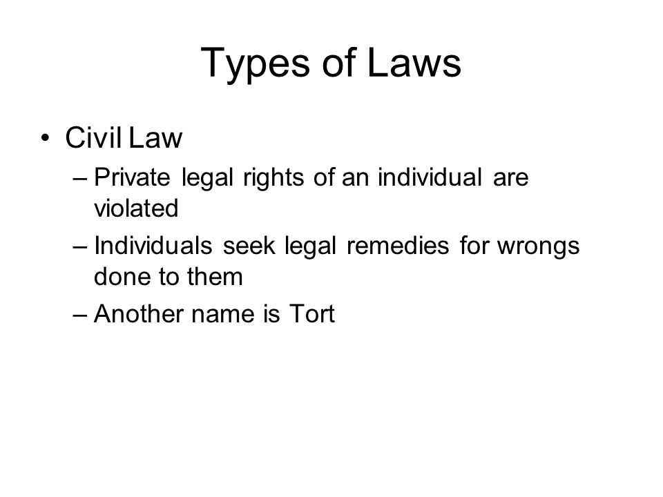 Types of Laws Civil Law. Private legal rights of an individual are violated. Individuals seek legal remedies for wrongs done to them.