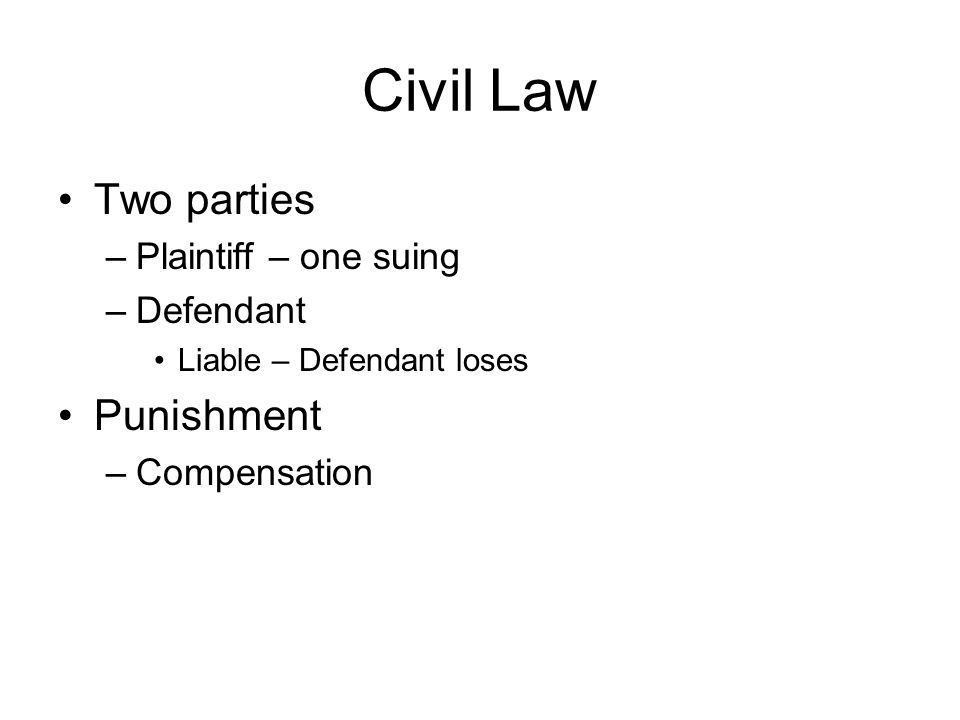 Civil Law Two parties Punishment Plaintiff – one suing Defendant