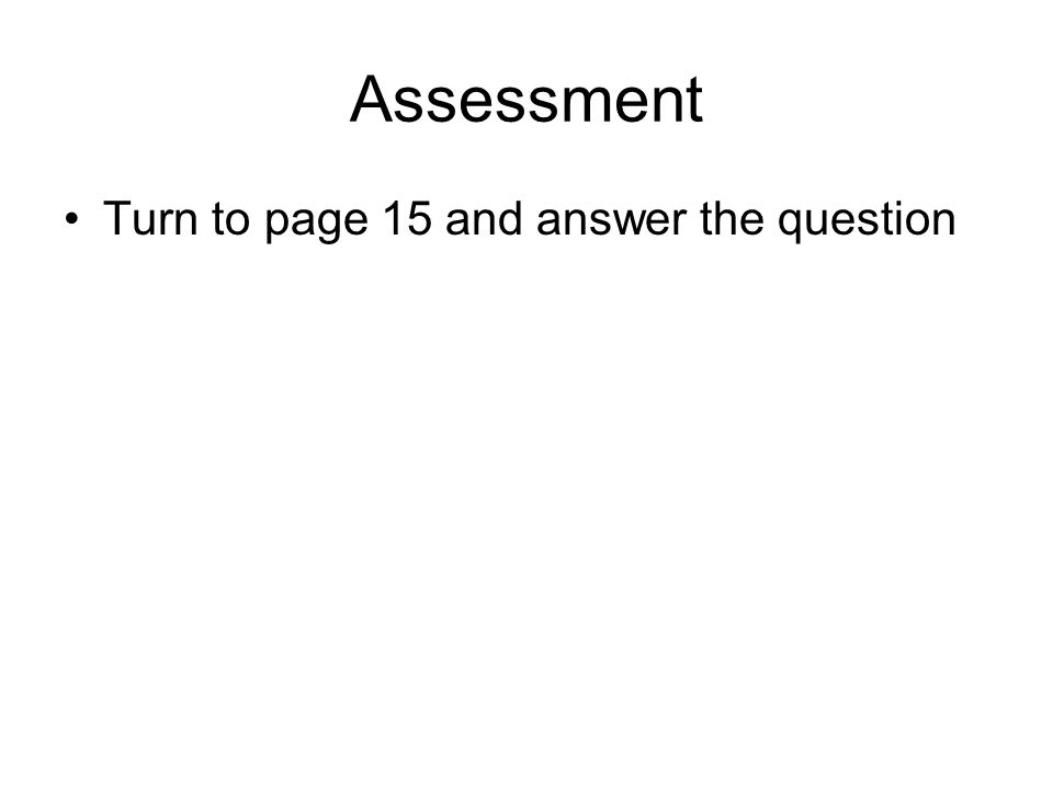 Assessment Turn to page 15 and answer the question