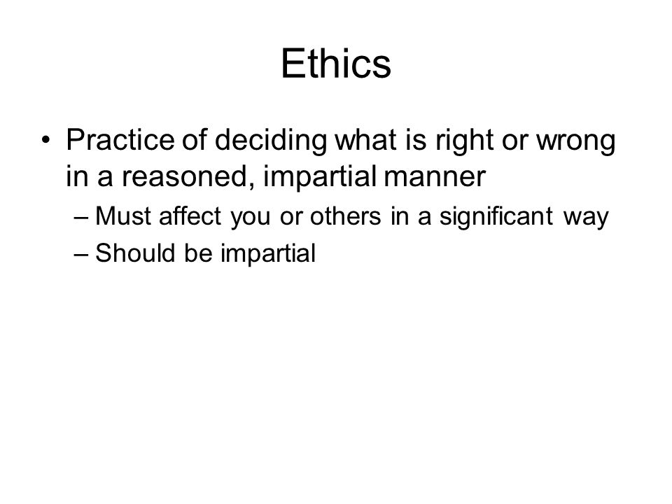 Ethics Practice of deciding what is right or wrong in a reasoned, impartial manner. Must affect you or others in a significant way.