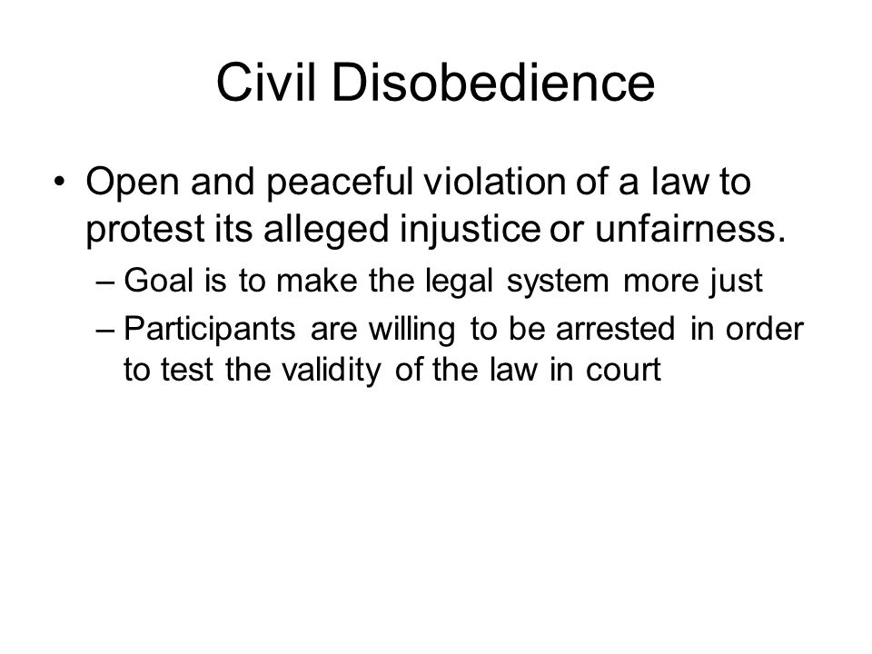 Civil Disobedience Open and peaceful violation of a law to protest its alleged injustice or unfairness.