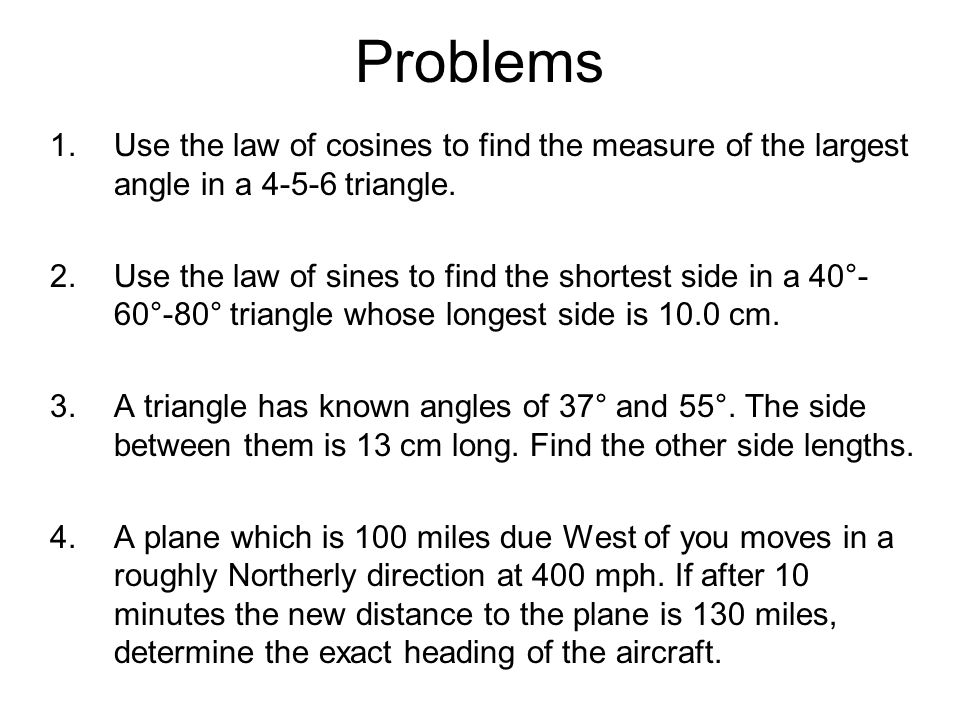 Problems Use the law of cosines to find the measure of the largest angle in a 4-5-6 triangle.