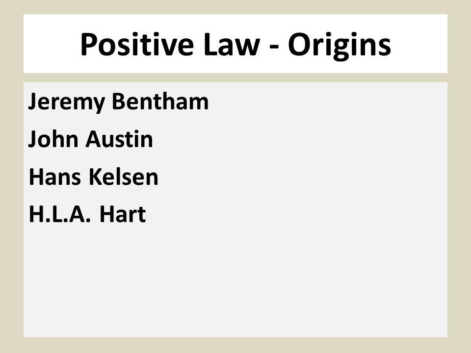 Positive Law - Origins Jeremy Bentham John Austin Hans Kelsen H.L.A. Hart