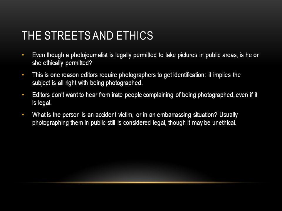 The streets and ethics Even though a photojournalist is legally permitted to take pictures in public areas, is he or she ethically permitted