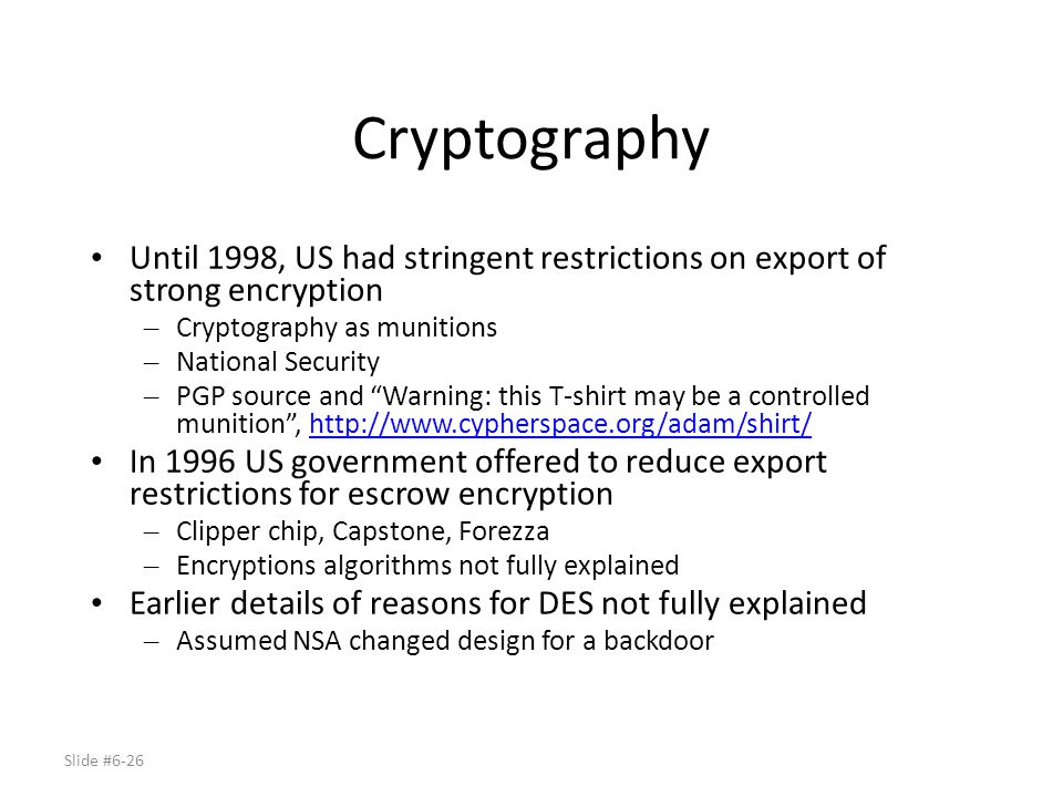 Cryptography Until 1998, US had stringent restrictions on export of strong encryption. Cryptography as munitions.