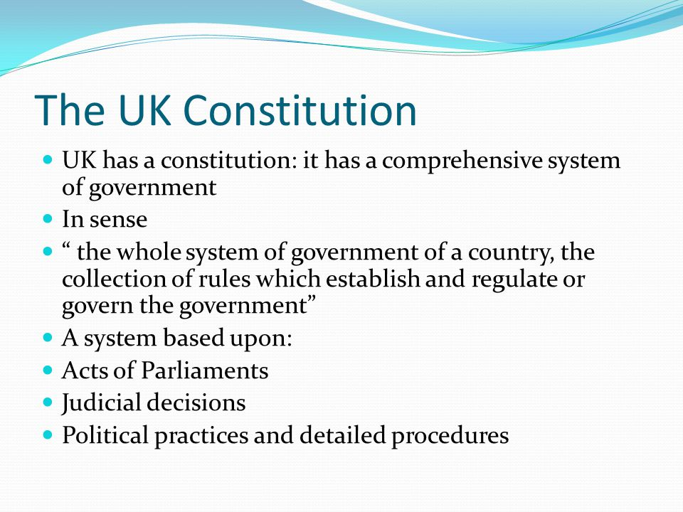 The UK Constitution UK has a constitution: it has a comprehensive system of government. In sense.