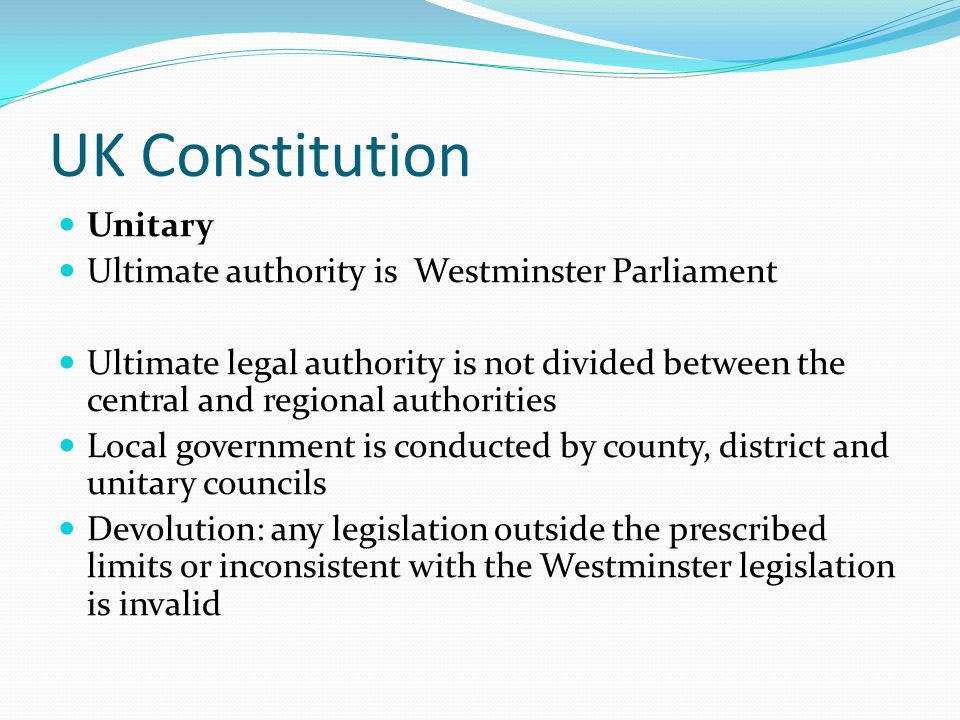 UK Constitution Unitary Ultimate authority is Westminster Parliament