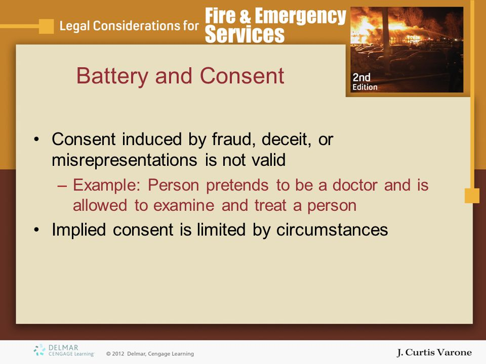Battery and Consent Consent induced by fraud, deceit, or misrepresentations is not valid.