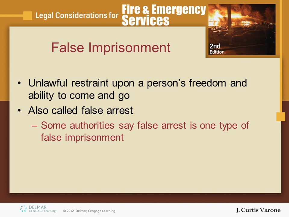 False Imprisonment Unlawful restraint upon a person's freedom and ability to come and go. Also called false arrest.