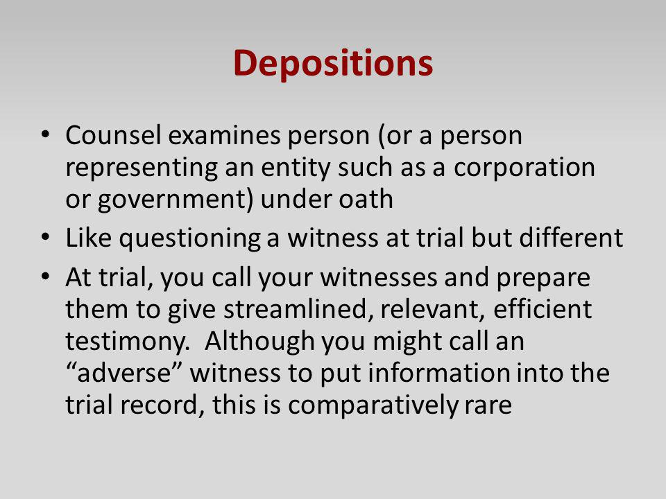 Depositions Counsel examines person (or a person representing an entity such as a corporation or government) under oath.