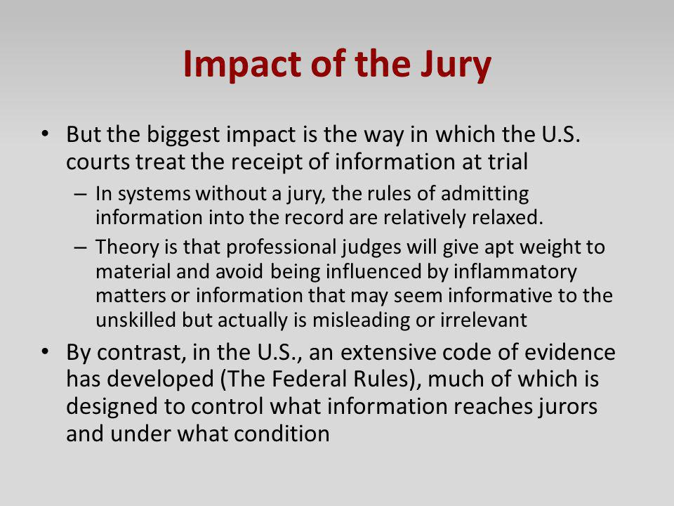 Impact of the Jury But the biggest impact is the way in which the U.S. courts treat the receipt of information at trial.