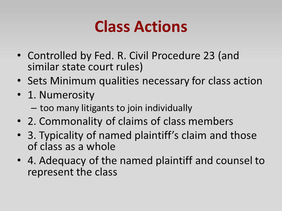 Class Actions Controlled by Fed. R. Civil Procedure 23 (and similar state court rules) Sets Minimum qualities necessary for class action.